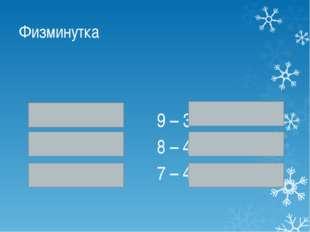 Физминутка 2 + 4 9 – 3 1 + 4 8 – 4 2 + 6 7 – 4