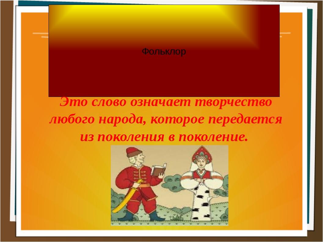 Фольклор Это слово означает творчество любого народа, которое передается из п...