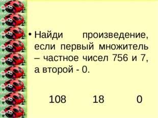 Найди произведение, если первый множитель – частное чисел 756 и 7, а второй -