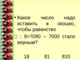 Какое число надо вставить в окошко, чтобы равенство □ : 9=7090 – 7000 стало в