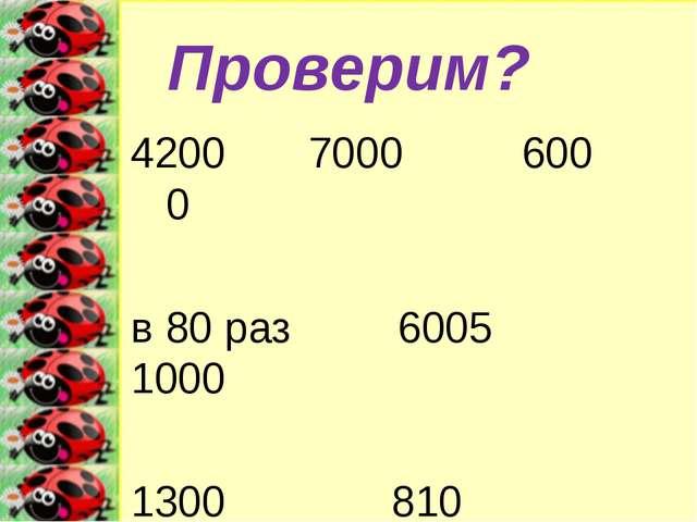 Проверим? 4200 7000 600 0 в 80 раз 6005 1000 1300 810 х=240