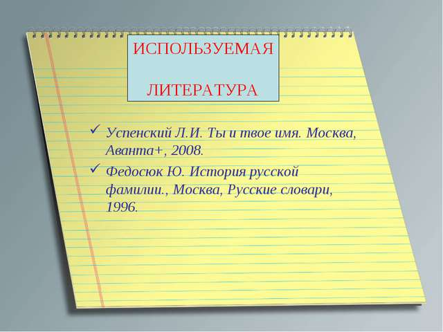 ИСПОЛЬЗУЕМАЯ ЛИТЕРАТУРА Успенский Л.И. Ты и твое имя. Москва, Аванта+, 2008....