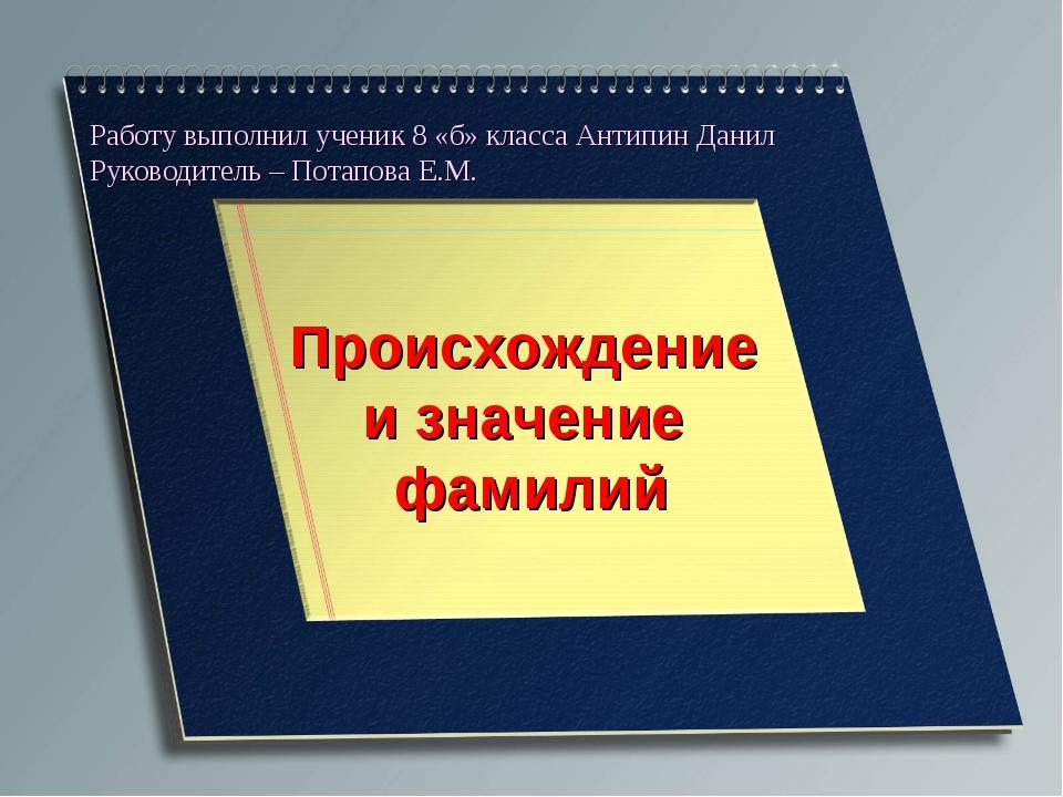 Работу выполнил ученик 8 «б» класса Антипин Данил Руководитель – Потапова Е.М...