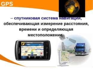 GPS – спутниковая система навигации, обеспечивающая измерение расстояния, вре