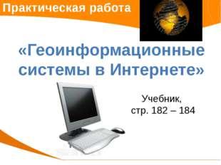 Практическая работа «Геоинформационные системы в Интернете» Учебник, стр. 182