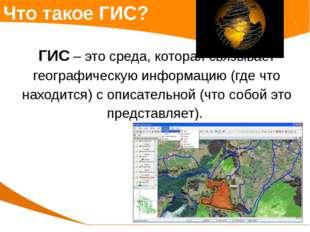 Что такое ГИС? ГИС – это среда, которая связывает географическую информацию (