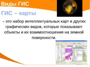 Виды ГИС ГИС – карты – это набор интеллектуальных карт и других графических в