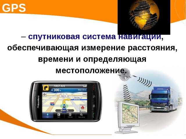 GPS – спутниковая система навигации, обеспечивающая измерение расстояния, вре...