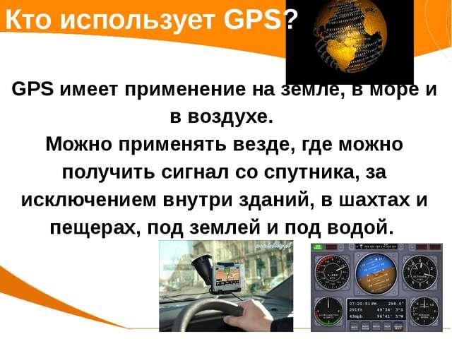 Кто использует GPS? GPS имеет применение на земле, в море и в воздухе. Можно...