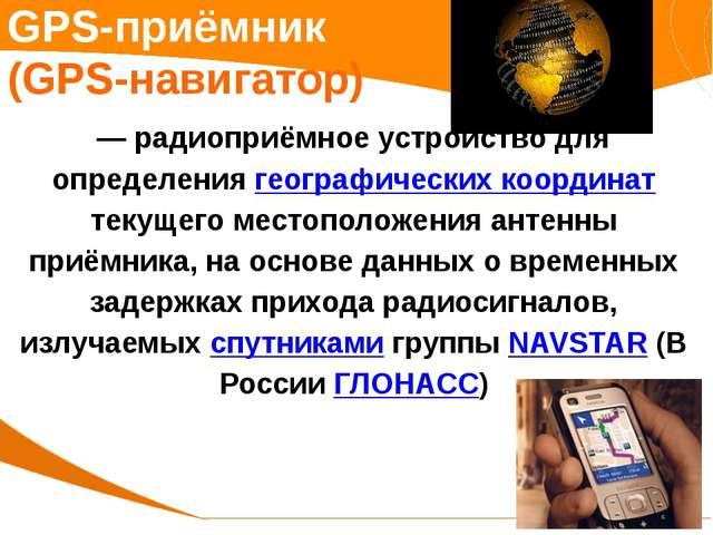 GPS-приёмник (GPS-навигатор) — радиоприёмное устройство для определения геогр...