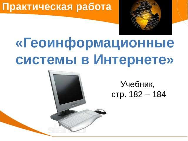 Практическая работа «Геоинформационные системы в Интернете» Учебник, стр. 182...