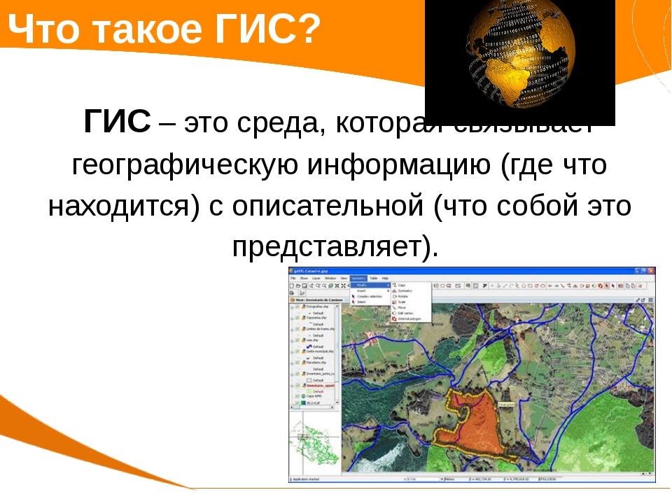 Что такое ГИС? ГИС – это среда, которая связывает географическую информацию (...
