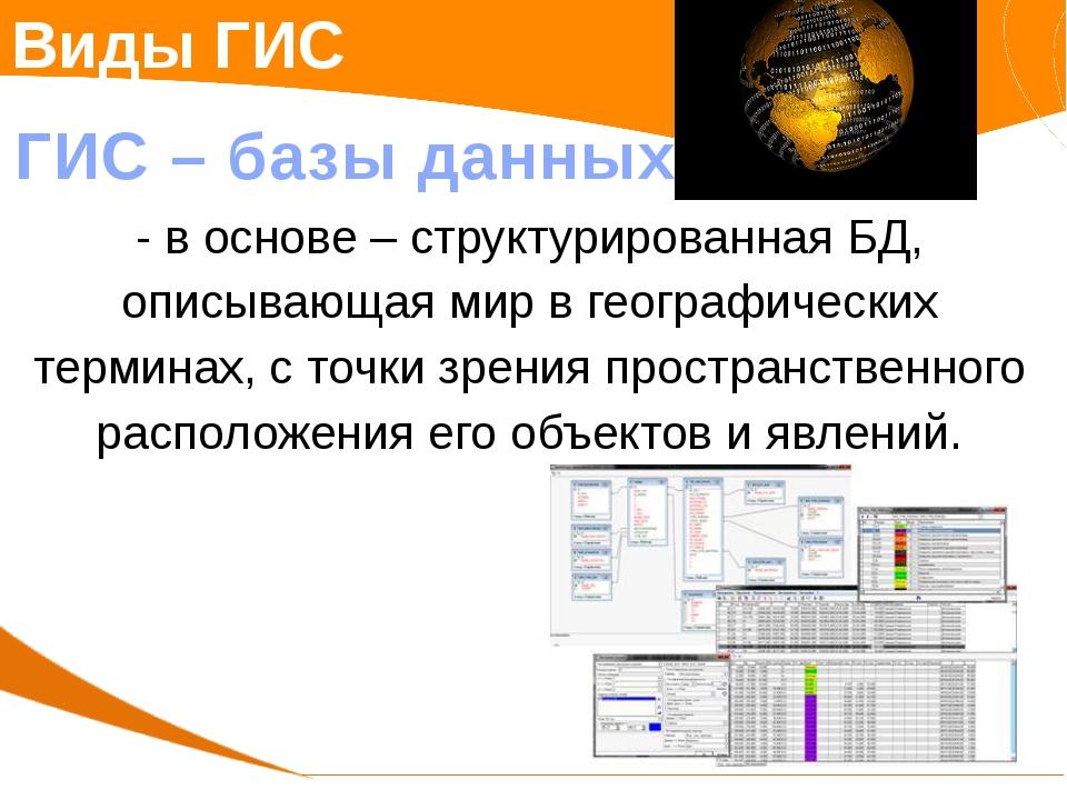 Виды ГИС ГИС – базы данных - в основе – структурированная БД, описывающая мир...