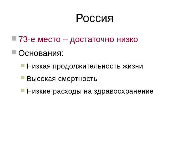 Россия 73-е место – достаточно низко Основания: Низкая продолжительность жизн...
