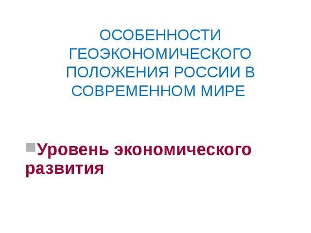 ОСОБЕННОСТИ ГЕОЭКОНОМИЧЕСКОГО ПОЛОЖЕНИЯ РОССИИ В СОВРЕМЕННОМ МИРЕ Уровень эко...