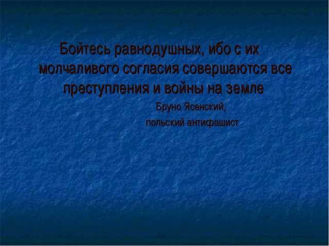 Бойтесь равнодушных, ибо с их молчаливого согласия совершаются все преступлен...