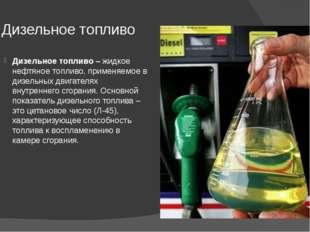 Дизельное топливо Дизельное топливо –жидкое нефтяное топливо, применяемое в
