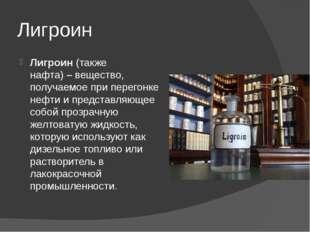 Лигроин Лигроин(также нафта)–вещество, получаемое при перегонке нефти и пр