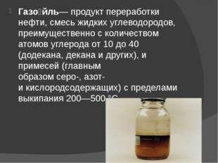 Газо́йль— продукт переработки нефти, смесь жидкихуглеводородов, преимуществе