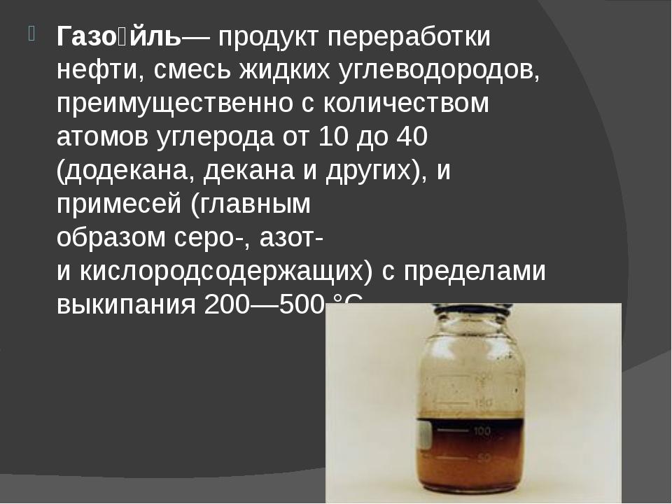 Газо́йль— продукт переработки нефти, смесь жидкихуглеводородов, преимуществе...