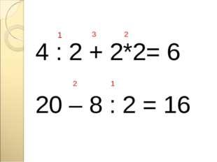 4 : 2 + 2*2= 6 1 3 2 20 – 8 : 2 = 16 1 2
