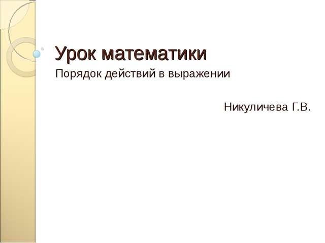 Урок математики Порядок действий в выражении Никуличева Г.В.
