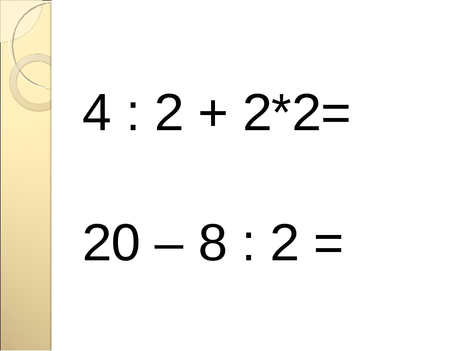 4 : 2 + 2*2= 20 – 8 : 2 =