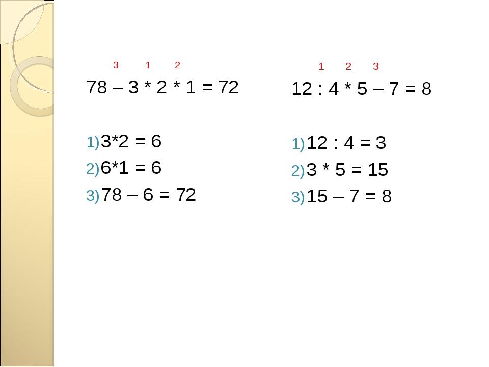 3 1 2 78 – 3 * 2 * 1 = 72 3*2 = 6 6*1 = 6 78 – 6 = 72 1 2 3 12 : 4 * 5 – 7 =...