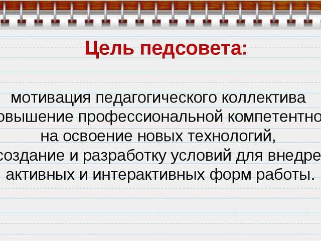 Цель педсовета: мотивация педагогического коллектива на повышение профессиона...