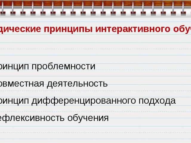 Методические принципы интерактивного обучения Принцип проблемности Совместная...