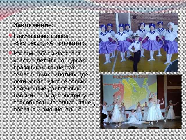 Заключение: Разучивание танцев «Яблочко», «Ангел летит». Итогом работы являе...