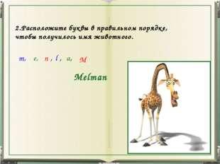 m, e, n , l , a, M Melman 2.Расположите буквы в правильном порядке, чтобы пол