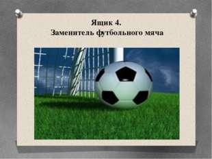 Ящик 4. Заменитель футбольного мяча