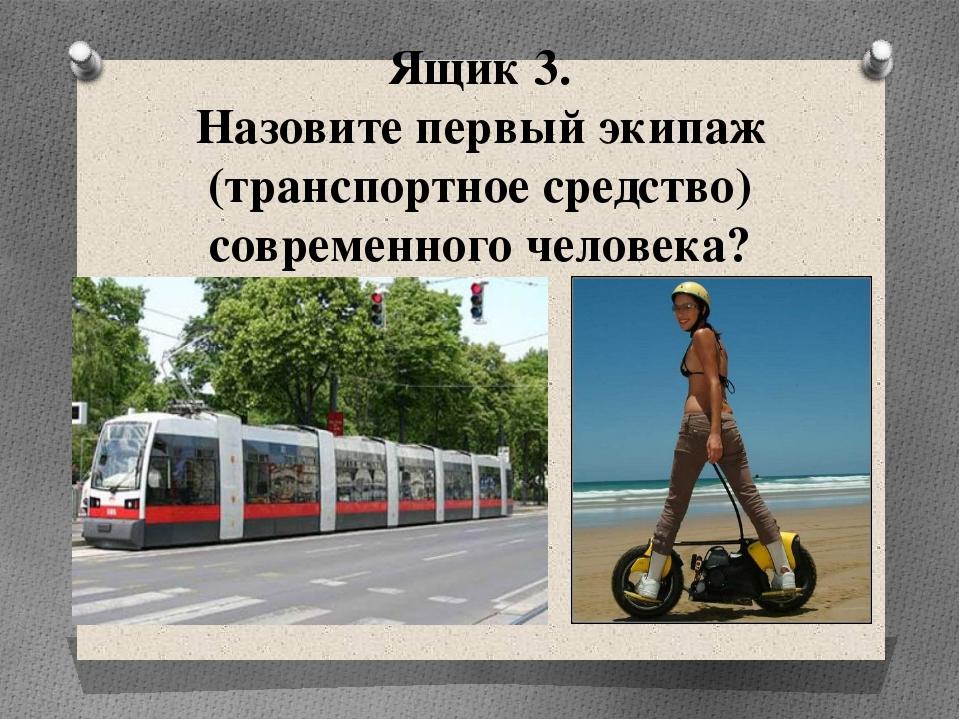 Ящик 3. Назовите первый экипаж (транспортное средство) современного человека?
