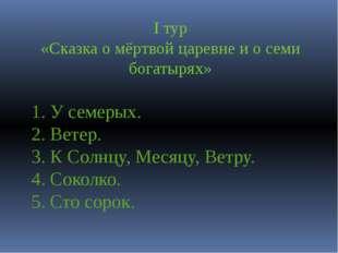 I тур «Сказка о мёртвой царевне и о семи богатырях» 1. У семерых. 2. Ветер. 3