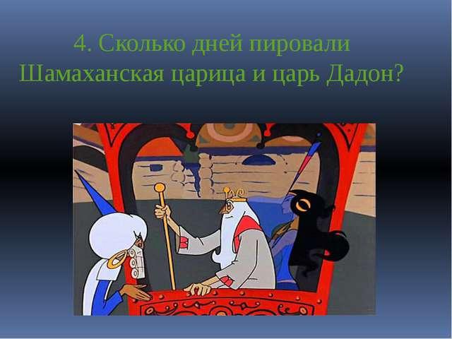 4. Сколько дней пировали Шамаханская царица и царь Дадон?