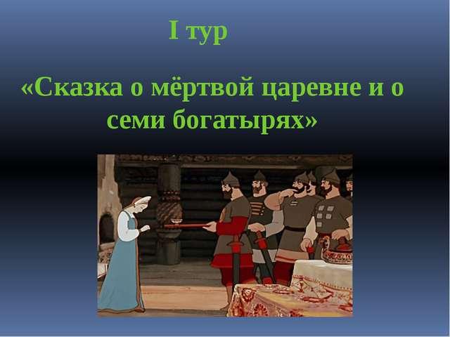 I тур «Сказка о мёртвой царевне и о семи богатырях»