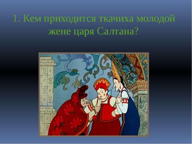 1. Кем приходится ткачиха молодой жене царя Салтана?