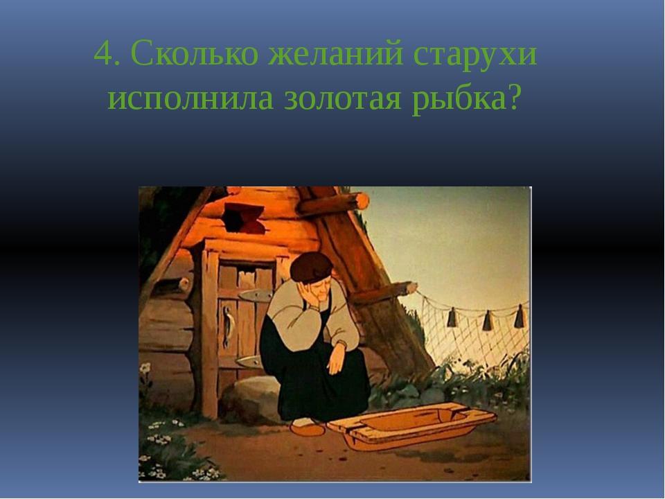 4. Сколько желаний старухи исполнила золотая рыбка?
