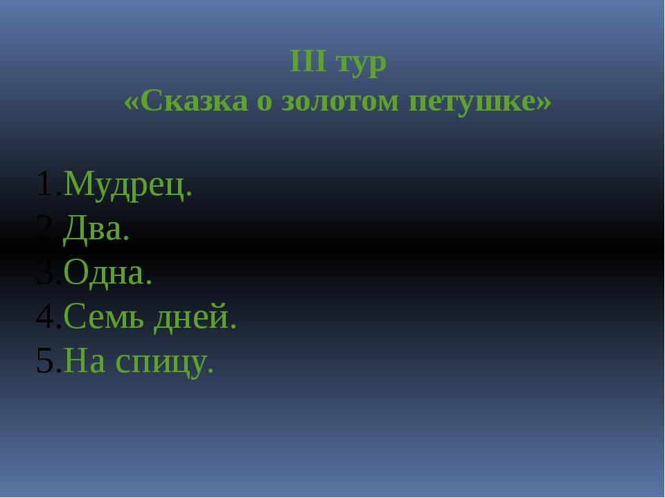 III тур «Сказка о золотом петушке» Мудрец. Два. Одна. Семь дней. На спицу.