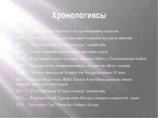 Хронологиясы 2004 — Қазақстанның Мемлекеттік премиясының лауреаты 2005 — Мәск