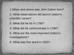 1.When and where was John Dalton born? 2. What observations did launch Dalton