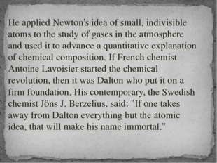 He applied Newton's idea of small, indivisible atoms to the study of gases i
