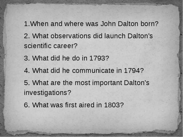 1.When and where was John Dalton born? 2. What observations did launch Dalton...