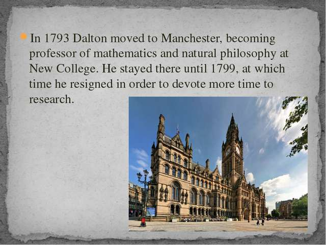 In 1793 Dalton moved to Manchester, becoming professor of mathematics and nat...