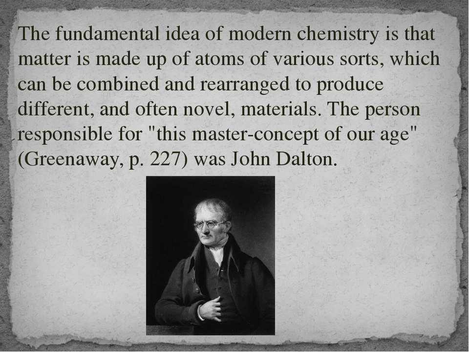 The fundamental idea of modern chemistry is that matter is made up of atoms...