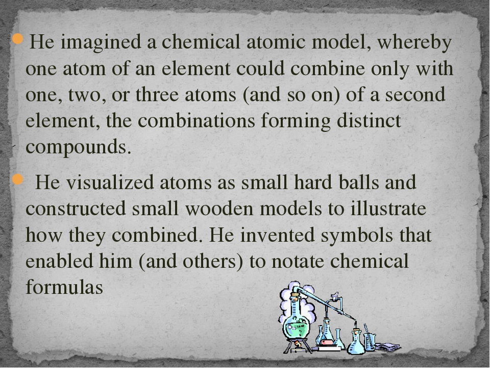 He imagined a chemical atomic model, whereby one atom of an element could com...
