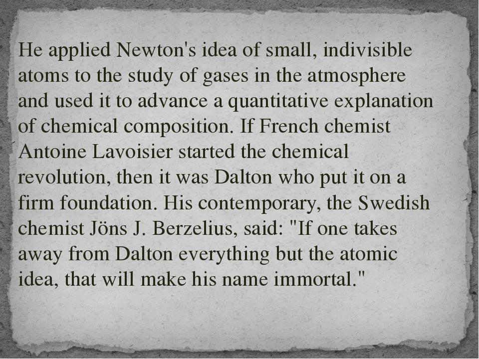 He applied Newton's idea of small, indivisible atoms to the study of gases i...