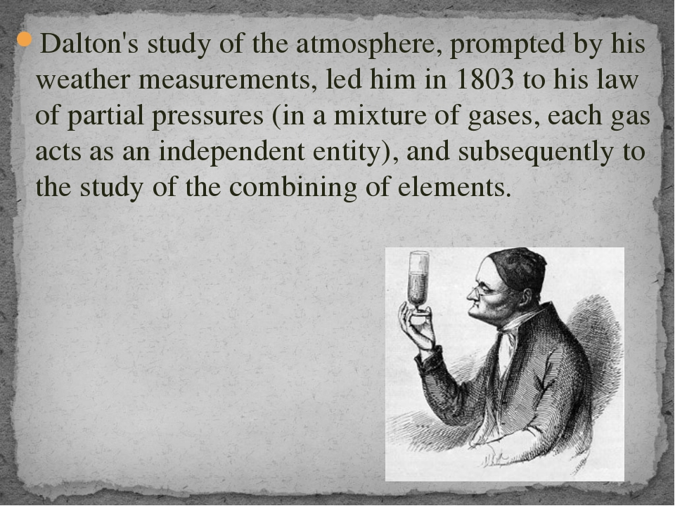 Dalton's study of the atmosphere, prompted by his weather measurements, led h...