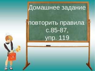 Домашнее задание повторить правила с.85-87, упр. 119